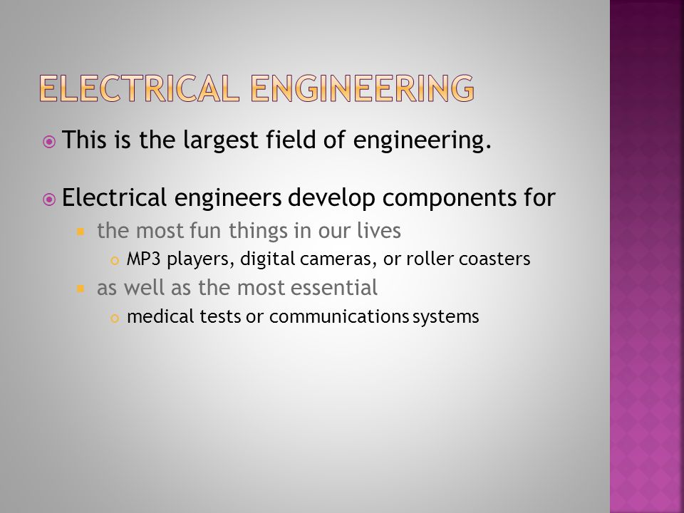 This is the largest field of engineering. Electrical engineers develop components for the most fun things in our lives MP3 players, digital cameras, o