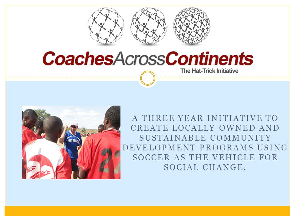 The Hat-Trick Initiative: 3 Goals in 3 Years Goal 1 We send our coaches to selected partner communities to work with local teachers, volunteers and children for up to 12 weeks/year over 3 consecutive years.