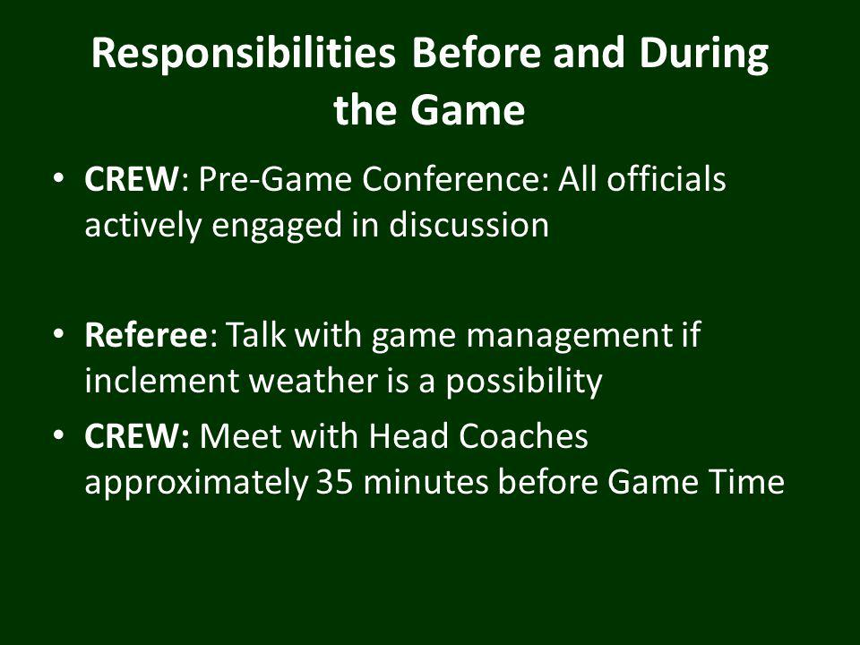 Responsibilities Before and During the Game CREW: Pre-Game Conference: All officials actively engaged in discussion Referee: Talk with game management if inclement weather is a possibility CREW: Meet with Head Coaches approximately 35 minutes before Game Time