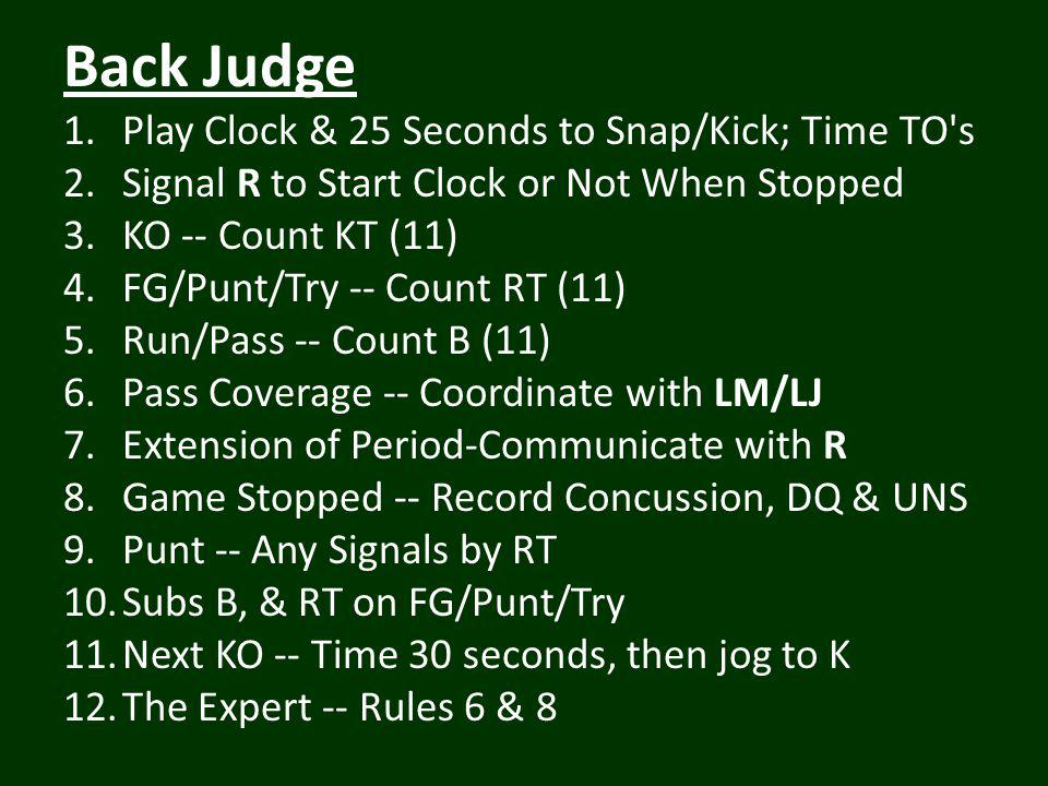 Back Judge 1.Play Clock & 25 Seconds to Snap/Kick; Time TO s 2.Signal R to Start Clock or Not When Stopped 3.KO -- Count KT (11) 4.FG/Punt/Try -- Count RT (11) 5.Run/Pass -- Count B (11) 6.Pass Coverage -- Coordinate with LM/LJ 7.Extension of Period-Communicate with R 8.Game Stopped -- Record Concussion, DQ & UNS 9.Punt -- Any Signals by RT 10.Subs B, & RT on FG/Punt/Try 11.Next KO -- Time 30 seconds, then jog to K 12.The Expert -- Rules 6 & 8