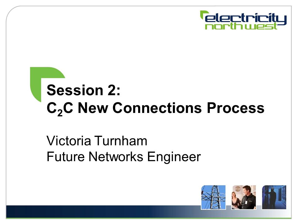 Session 2: C 2 C New Connections Process Victoria Turnham Future Networks Engineer