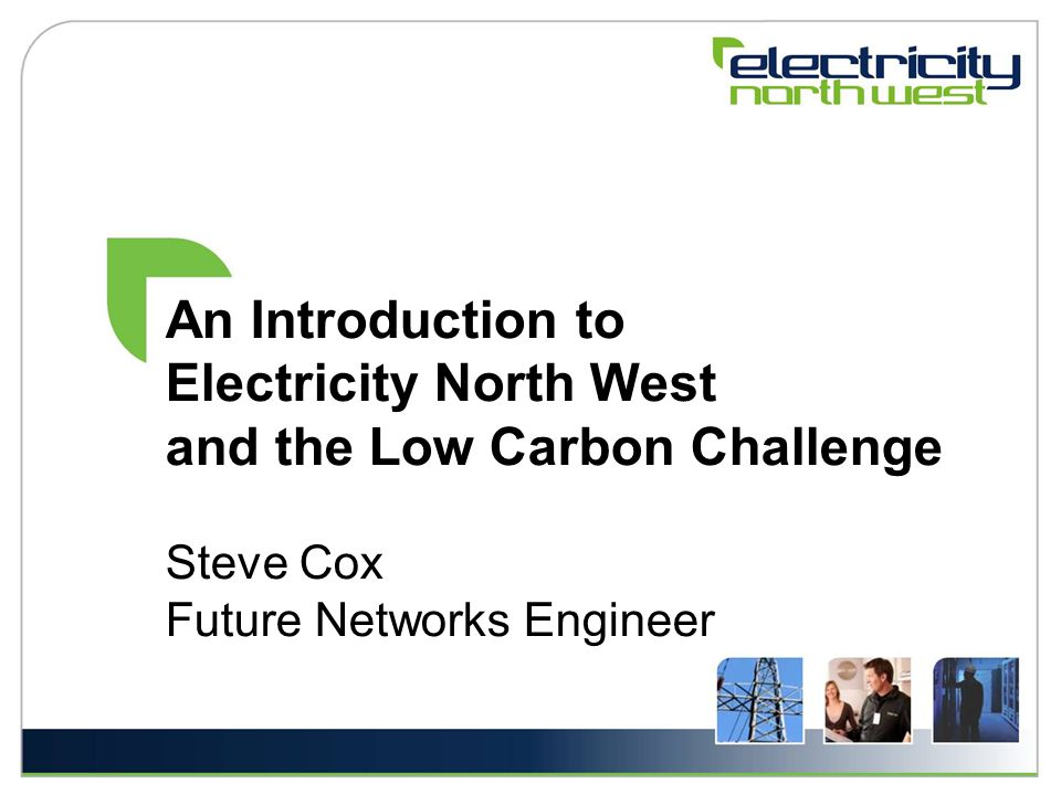 An Introduction to Electricity North West and the Low Carbon Challenge Steve Cox Future Networks Engineer