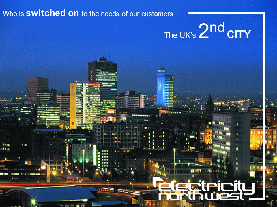 Who is switched on to the needs of our customers... The UKs 2 nd CITY