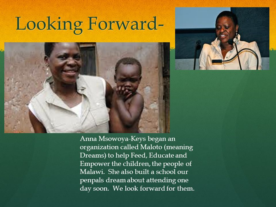 Looking Forward- Anna Msowoya-Keys began an organization called Maloto (meaning Dreams) to help Feed, Educate and Empower the children, the people of Malawi.
