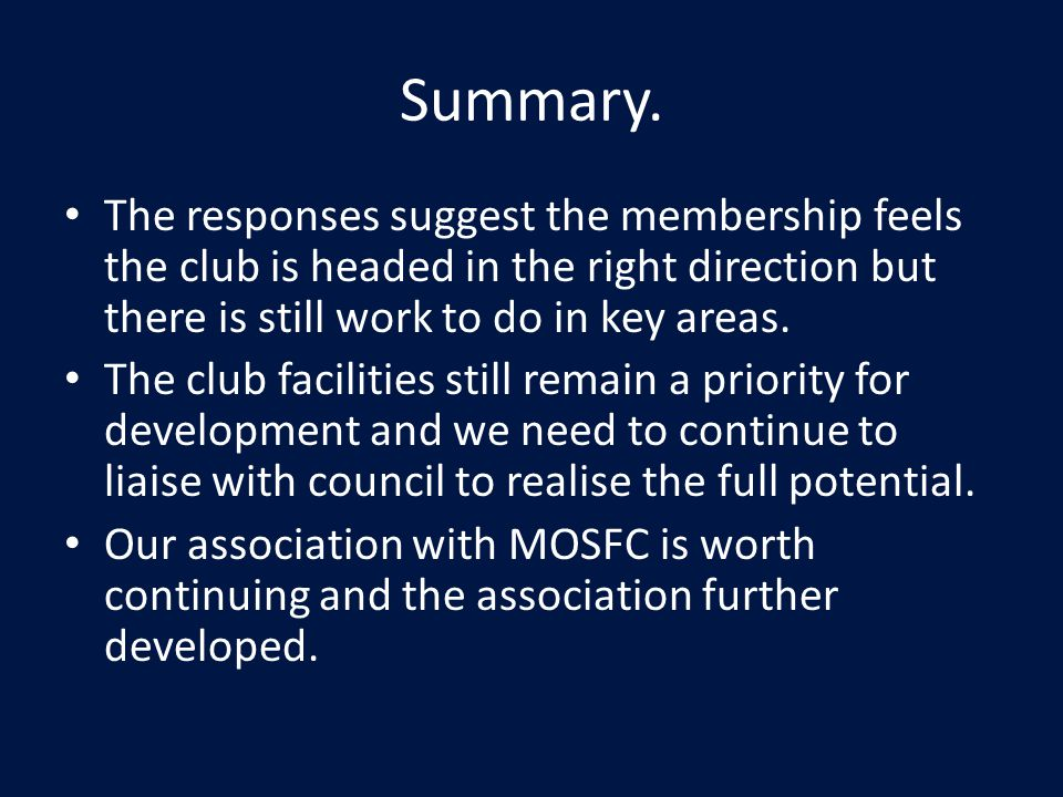 Summary. The responses suggest the membership feels the club is headed in the right direction but there is still work to do in key areas. The club fac
