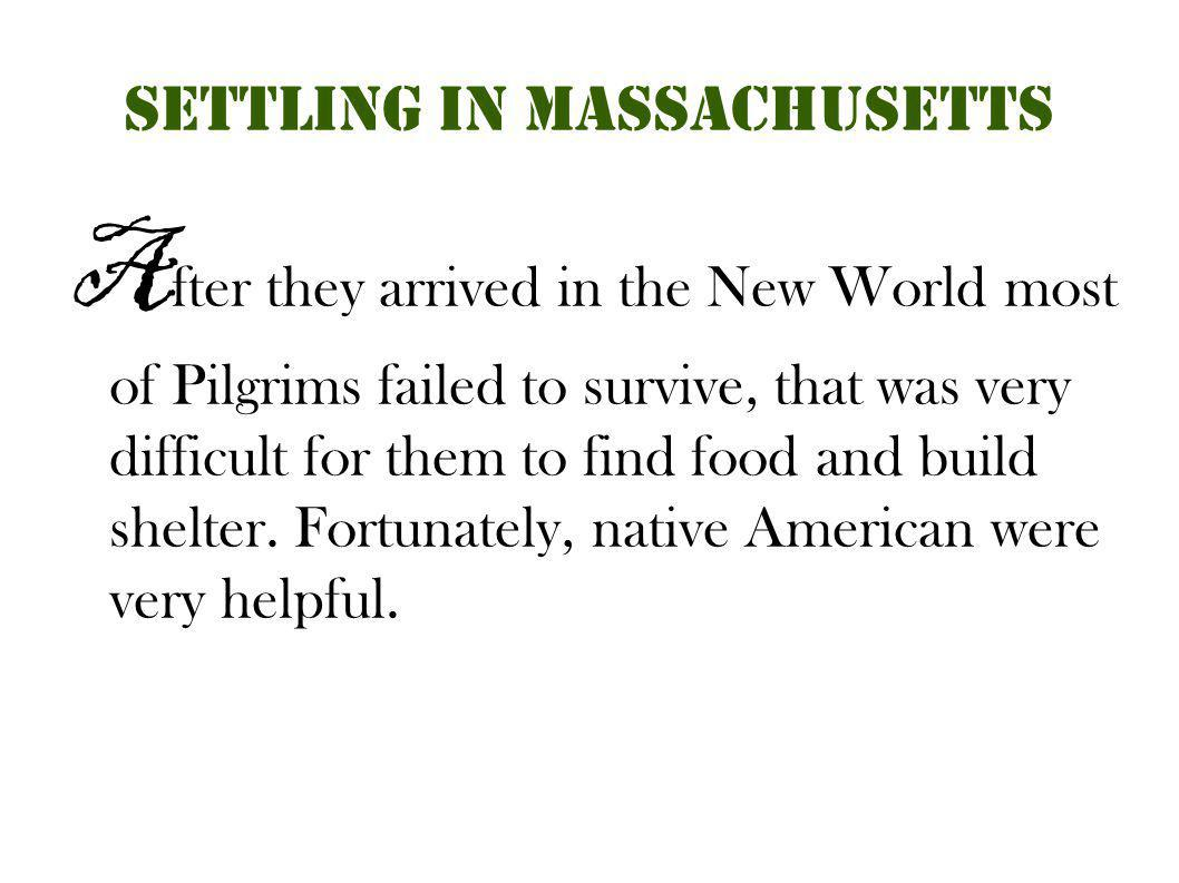 Settling in Massachusetts A fter they arrived in the New World most of Pilgrims failed to survive, that was very difficult for them to find food and b