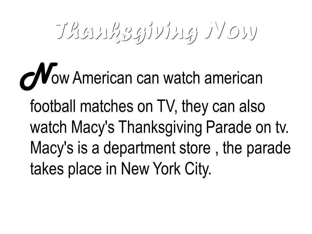 Thanksgiving Now N ow American can watch american football matches on TV, they can also watch Macy's Thanksgiving Parade on tv. Macy's is a department