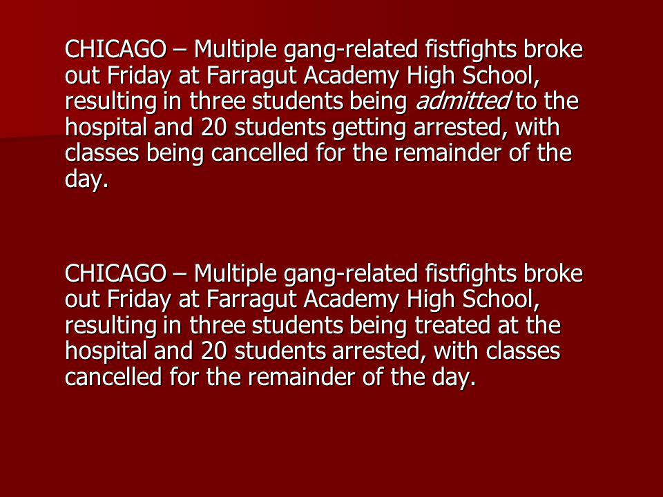 CHICAGO – Multiple gang-related fistfights broke out Friday at Farragut Academy High School, resulting in three students being admitted to the hospital and 20 students getting arrested, with classes being cancelled for the remainder of the day.