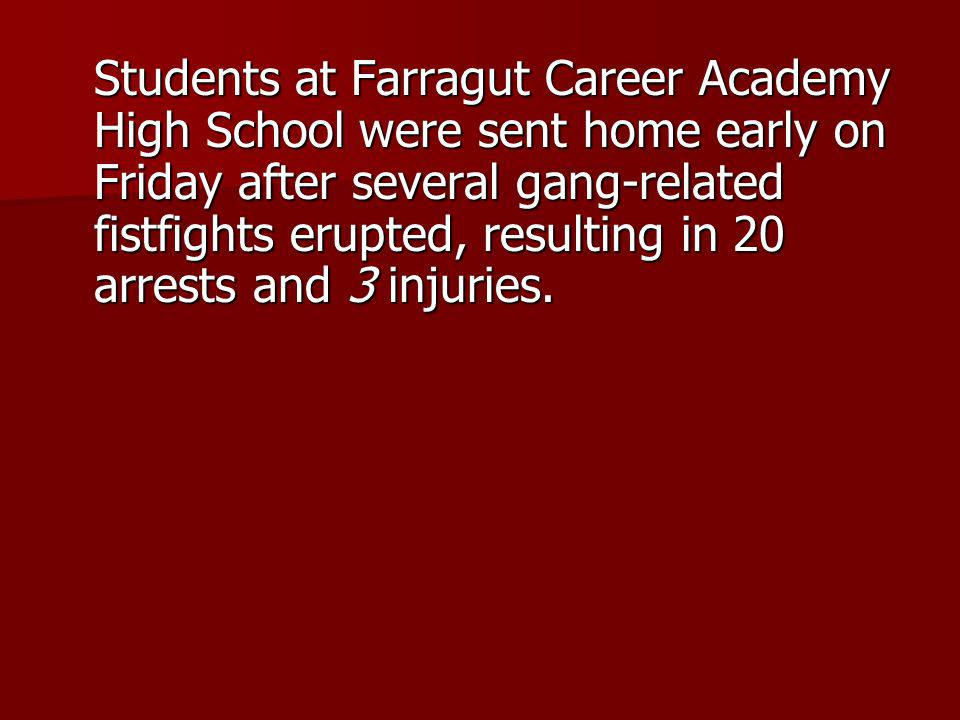 Students at Farragut Career Academy High School were sent home early on Friday after several gang-related fistfights erupted, resulting in 20 arrests and 3 injuries.