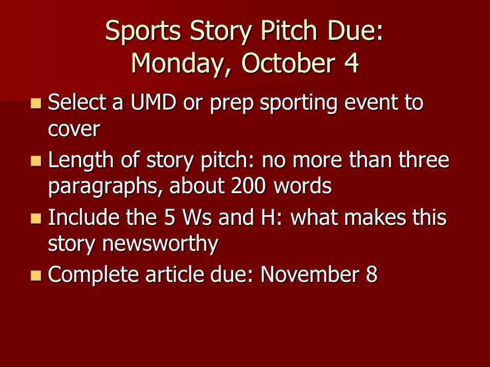 Sports Story Pitch Due: Monday, October 4 Select a UMD or prep sporting event to cover Select a UMD or prep sporting event to cover Length of story pitch: no more than three paragraphs, about 200 words Length of story pitch: no more than three paragraphs, about 200 words Include the 5 Ws and H: what makes this story newsworthy Include the 5 Ws and H: what makes this story newsworthy Complete article due: November 8 Complete article due: November 8