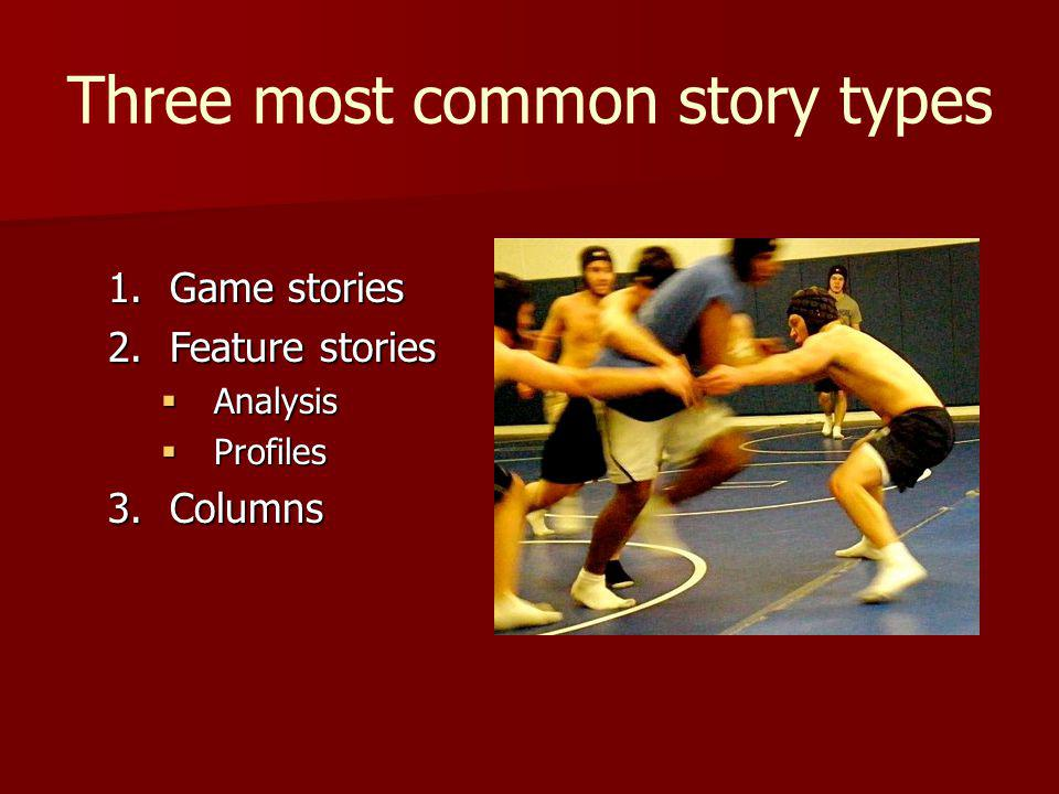 Three most common story types 1.Game stories 2.Feature stories Analysis Analysis Profiles Profiles 3.Columns