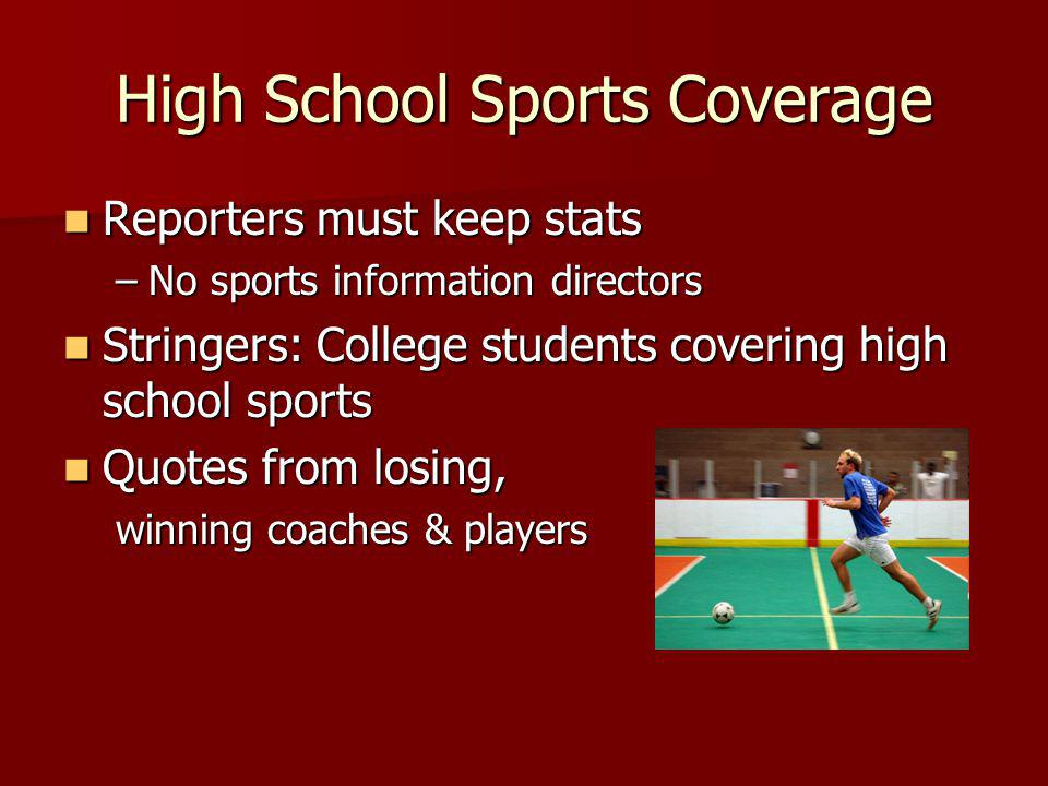 High School Sports Coverage Reporters must keep stats Reporters must keep stats –No sports information directors Stringers: College students covering high school sports Stringers: College students covering high school sports Quotes from losing, Quotes from losing, winning coaches & players
