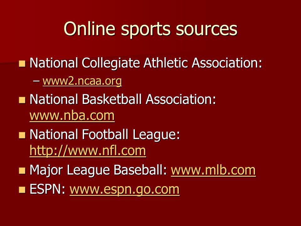 Online sports sources National Collegiate Athletic Association: National Collegiate Athletic Association: –www2.ncaa.org www2.ncaa.org National Basketball Association: www.nba.com National Basketball Association: www.nba.com www.nba.com National Football League: http://www.nfl.com National Football League: http://www.nfl.com http://www.nfl.com Major League Baseball: www.mlb.com Major League Baseball: www.mlb.comwww.mlb.com ESPN: www.espn.go.com ESPN: www.espn.go.comwww.espn.go.com