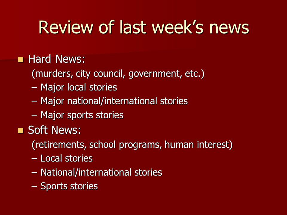 Review of last weeks news Hard News: Hard News: (murders, city council, government, etc.) –Major local stories –Major national/international stories –Major sports stories Soft News: Soft News: (retirements, school programs, human interest) –Local stories –National/international stories –Sports stories