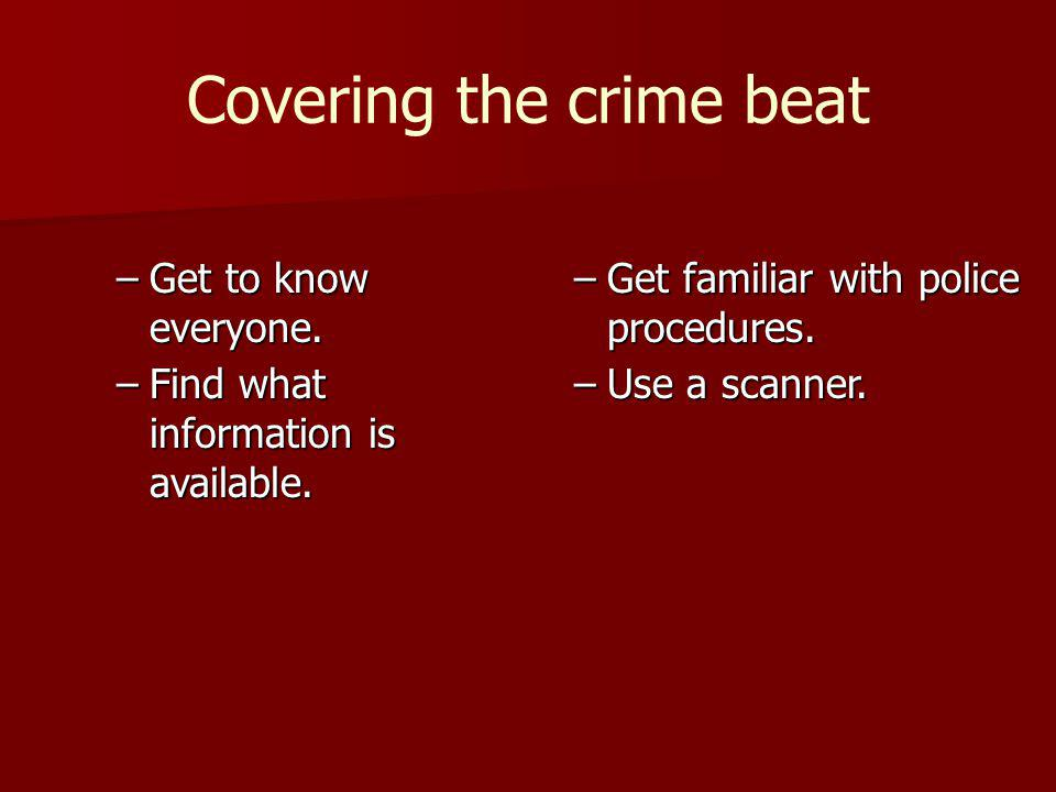 Covering the crime beat –Get to know everyone. –Find what information is available.
