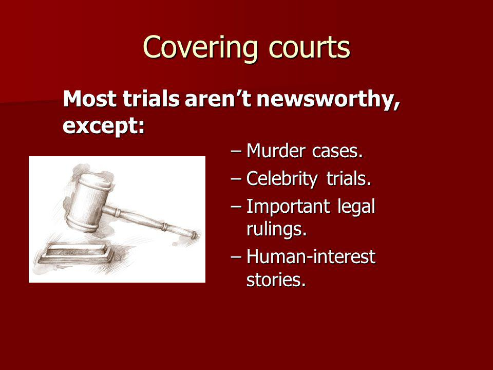Covering courts Most trials arent newsworthy, except: –Murder cases.