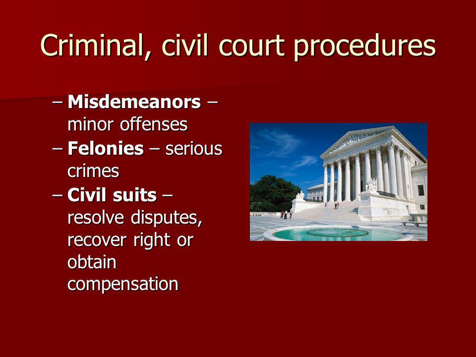 Criminal, civil court procedures –Misdemeanors – minor offenses –Felonies – serious crimes –Civil suits – resolve disputes, recover right or obtain compensation