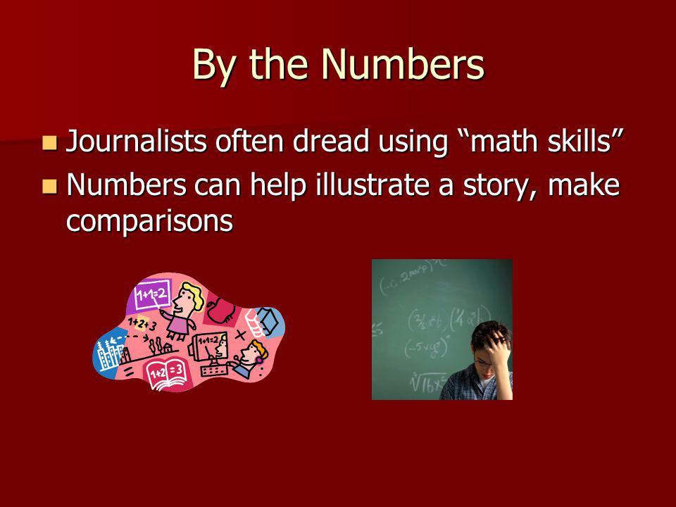 By the Numbers Journalists often dread using math skills Journalists often dread using math skills Numbers can help illustrate a story, make comparisons Numbers can help illustrate a story, make comparisons