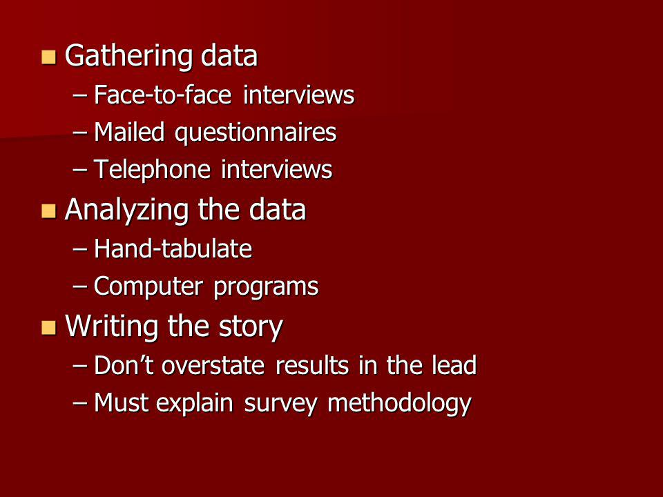 Gathering data Gathering data –Face-to-face interviews –Mailed questionnaires –Telephone interviews Analyzing the data Analyzing the data –Hand-tabulate –Computer programs Writing the story Writing the story –Dont overstate results in the lead –Must explain survey methodology