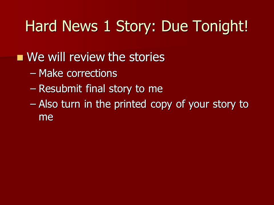 Hard News 1 Story: Due Tonight.
