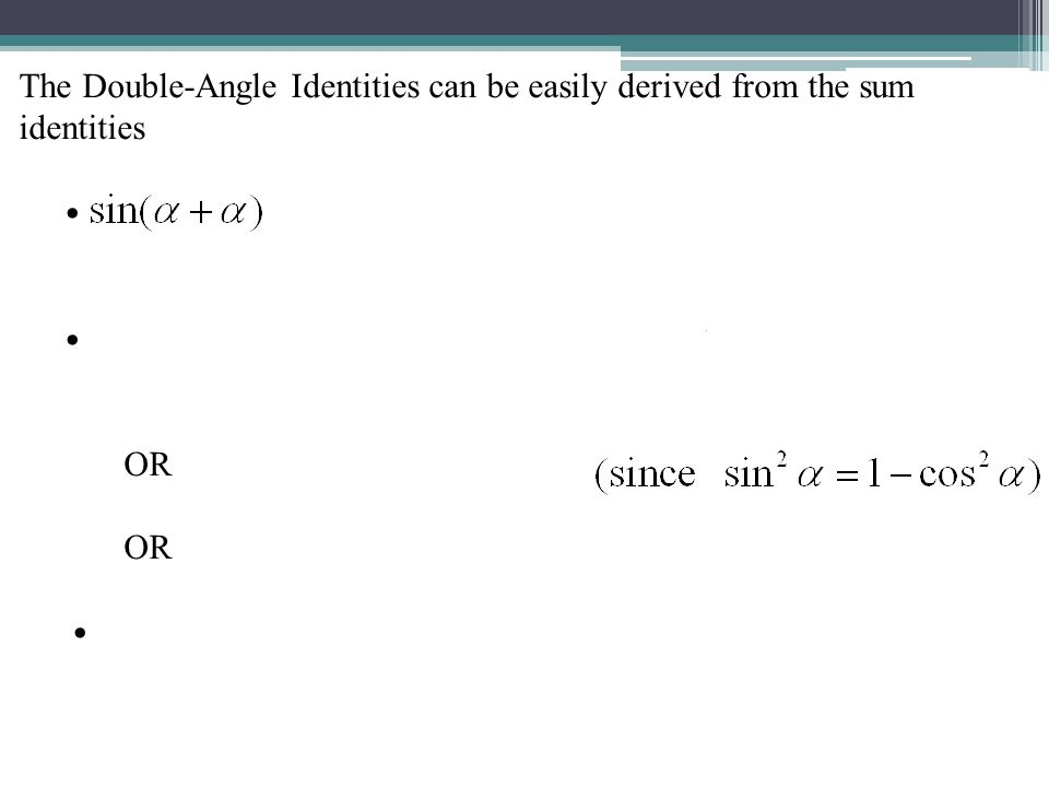 The Double-Angle Identities can be easily derived from the sum identities OR