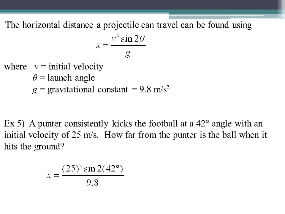 The horizontal distance a projectile can travel can be found using where v = initial velocity θ = launch angle g = gravitational constant = 9.8 m/s 2