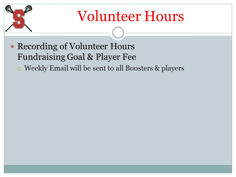 Volunteer Hours Recording of Volunteer Hours Fundraising Goal & Player Fee Weekly Email will be sent to all Boosters & players