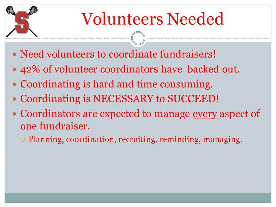 Volunteers Needed Need volunteers to coordinate fundraisers! 42% of volunteer coordinators have backed out. Coordinating is hard and time consuming. C