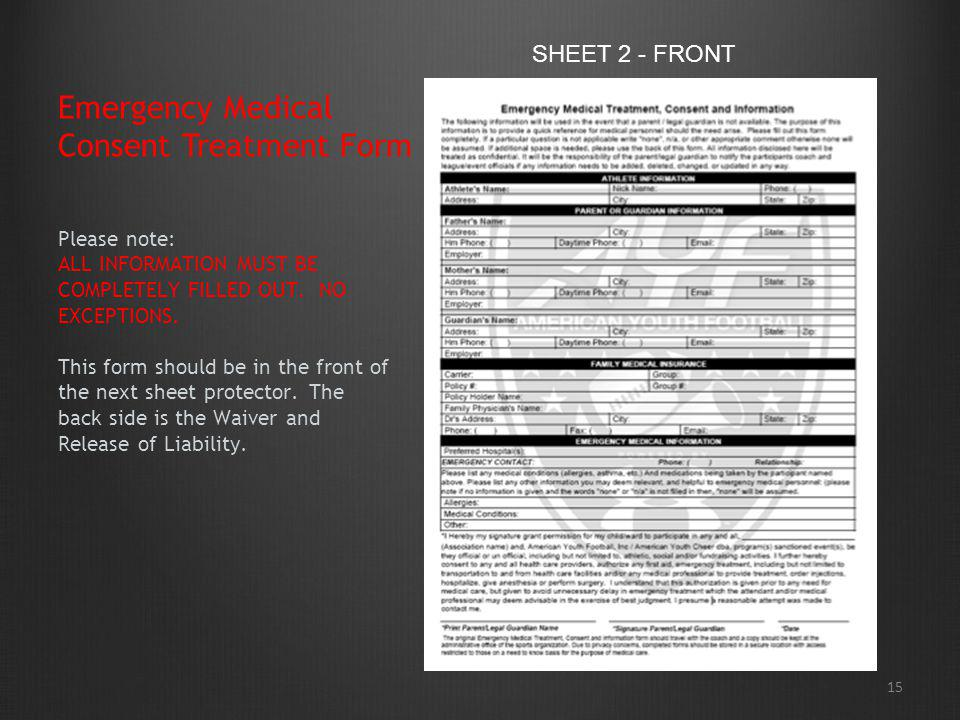 15 Emergency Medical Consent Treatment Form Please note: ALL INFORMATION MUST BE COMPLETELY FILLED OUT. NO EXCEPTIONS. This form should be in the fron