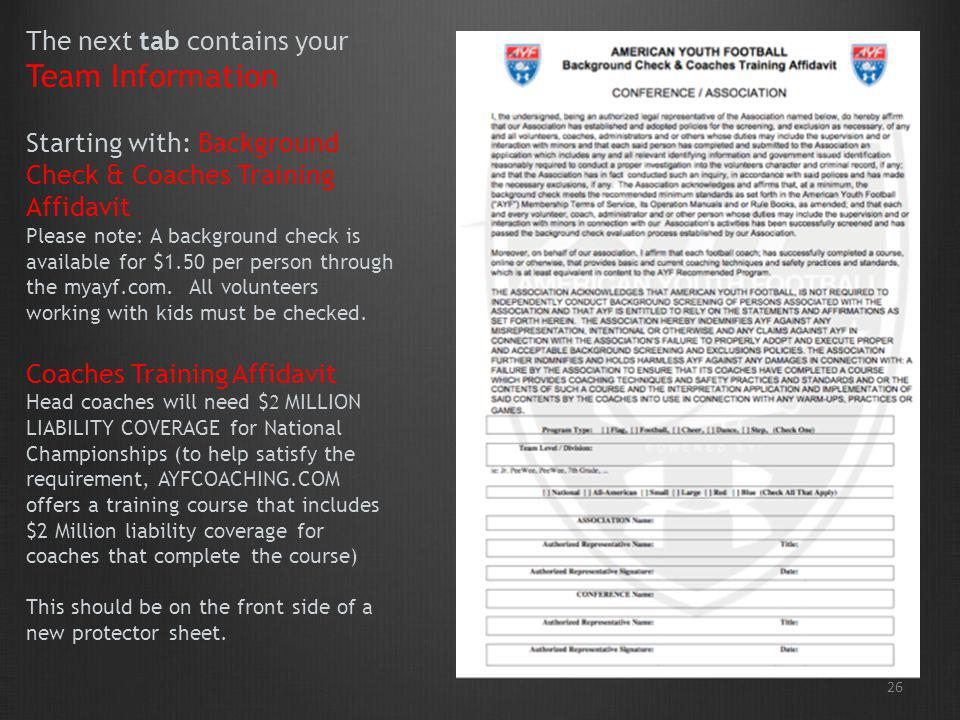 26 The next tab contains your Team Information Starting with: Background Check & Coaches Training Affidavit Please note: A background check is availab