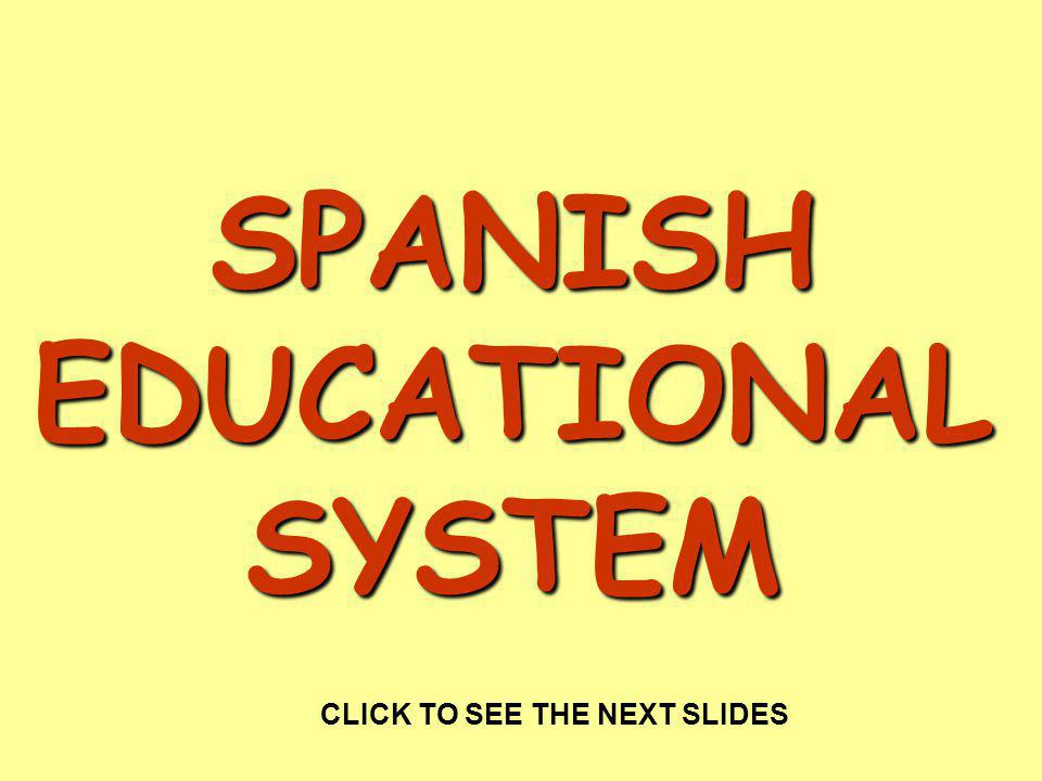 SPANISH EDUCATIONAL SYSTEM CLICK TO SEE THE NEXT SLIDES