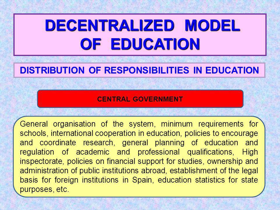 DECENTRALIZED MODEL OF EDUCATION DISTRIBUTION OF RESPONSIBILITIES IN EDUCATION CENTRAL GOVERNMENT General organisation of the system, minimum requirements for schools, international cooperation in education, policies to encourage and coordinate research, general planning of education and regulation of academic and professional qualifications, High inspectorate, policies on financial support for studies, ownership and administration of public institutions abroad, establishment of the legal basis for foreign institutions in Spain, education statistics for state purposes, etc.