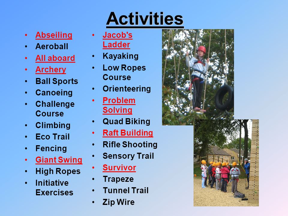 Activities Abseiling Aeroball All aboard Archery Ball Sports Canoeing Challenge Course Climbing Eco Trail Fencing Giant Swing High Ropes Initiative Ex
