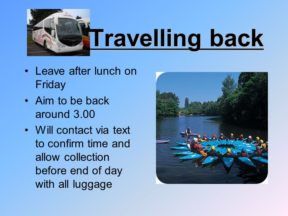 Travelling back Leave after lunch on Friday Aim to be back around 3.00 Will contact via text to confirm time and allow collection before end of day with all luggage