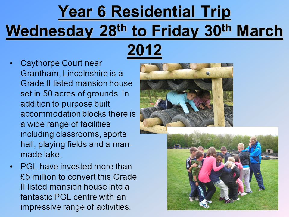 Year 6 Residential Trip Wednesday 28 th to Friday 30 th March 2012 Caythorpe Court near Grantham, Lincolnshire is a Grade II listed mansion house set in 50 acres of grounds.