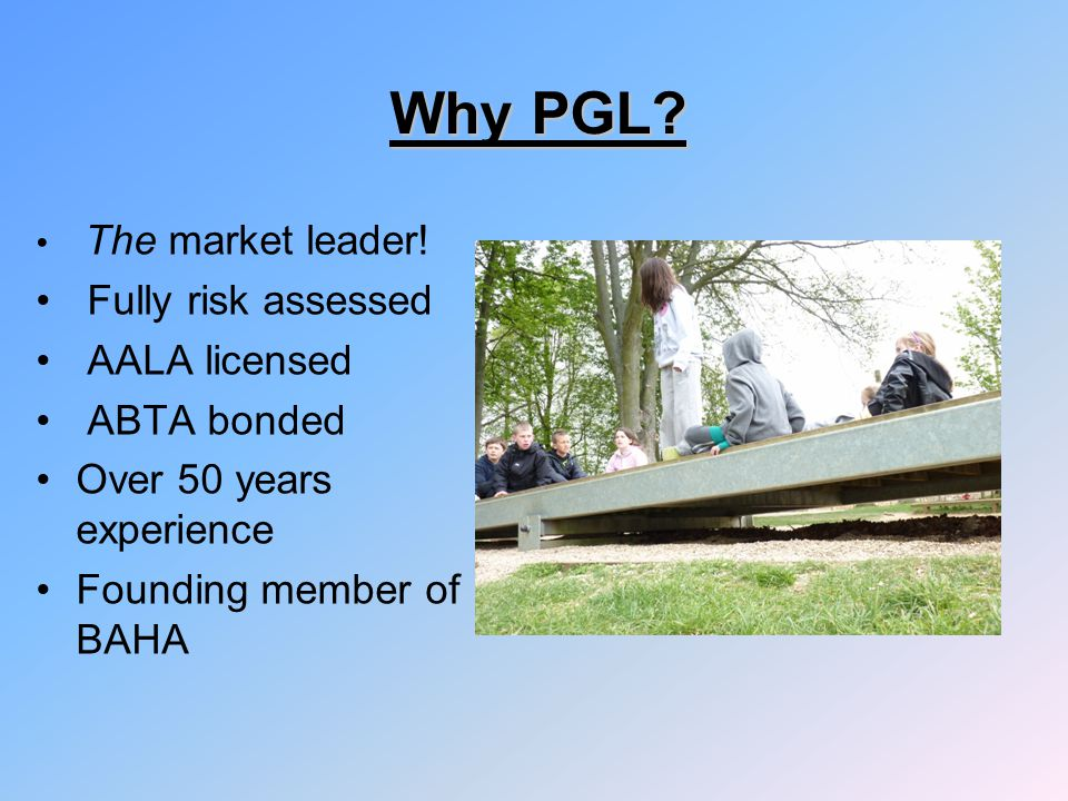 Why PGL? The market leader! Fully risk assessed AALA licensed ABTA bonded Over 50 years experience Founding member of BAHA