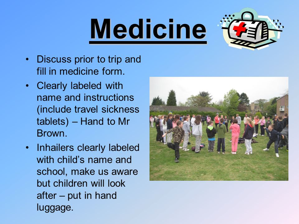 Medicine Discuss prior to trip and fill in medicine form. Clearly labeled with name and instructions (include travel sickness tablets) – Hand to Mr Br