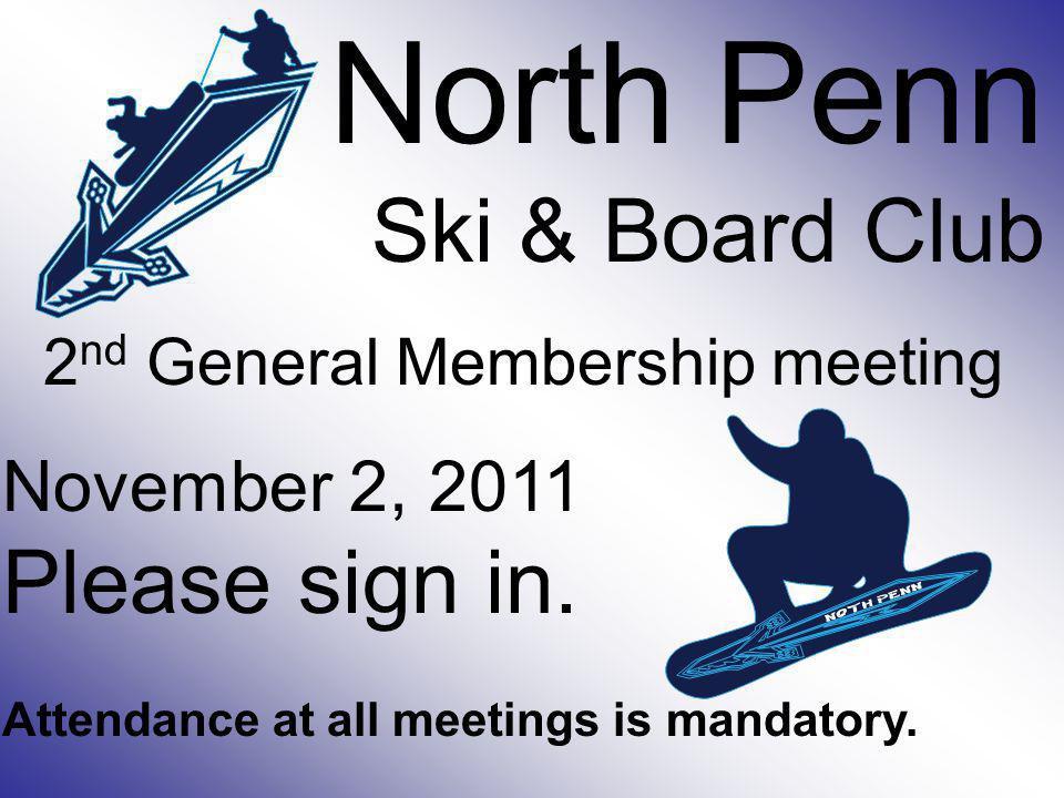 North Penn Ski & Board Club 2 nd General Membership meeting November 2, 2011 Please sign in. Attendance at all meetings is mandatory.
