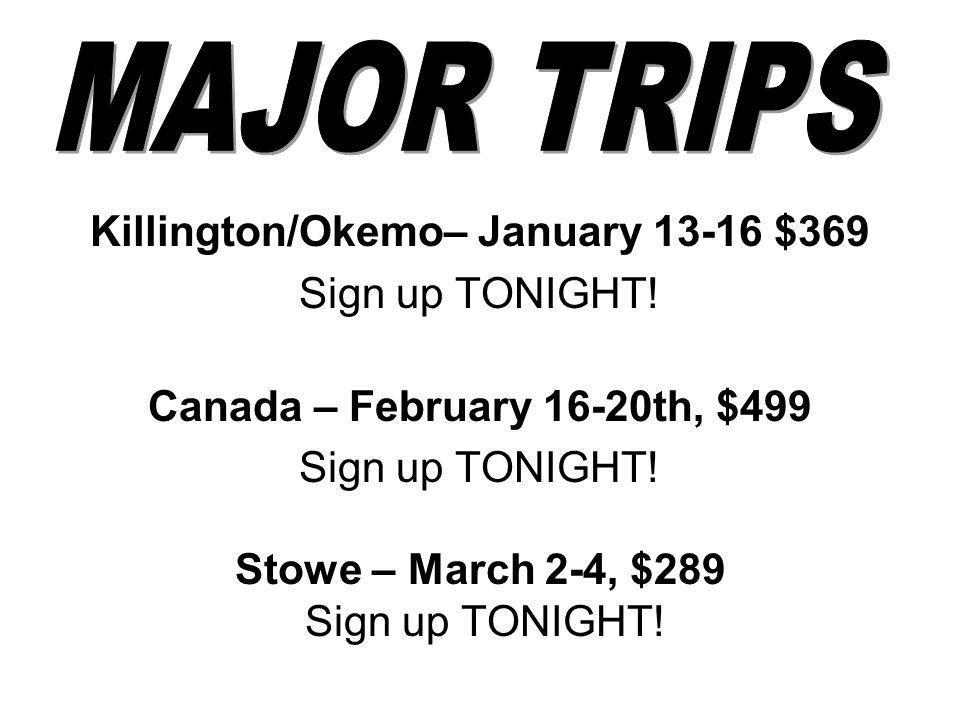 Killington/Okemo– January 13-16 $369 Sign up TONIGHT! Canada – February 16-20th, $499 Sign up TONIGHT! Stowe – March 2-4, $289 Sign up TONIGHT!
