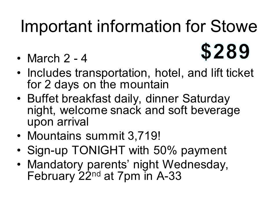 Important information for Stowe March 2 - 4 Includes transportation, hotel, and lift ticket for 2 days on the mountain Buffet breakfast daily, dinner Saturday night, welcome snack and soft beverage upon arrival Mountains summit 3,719.