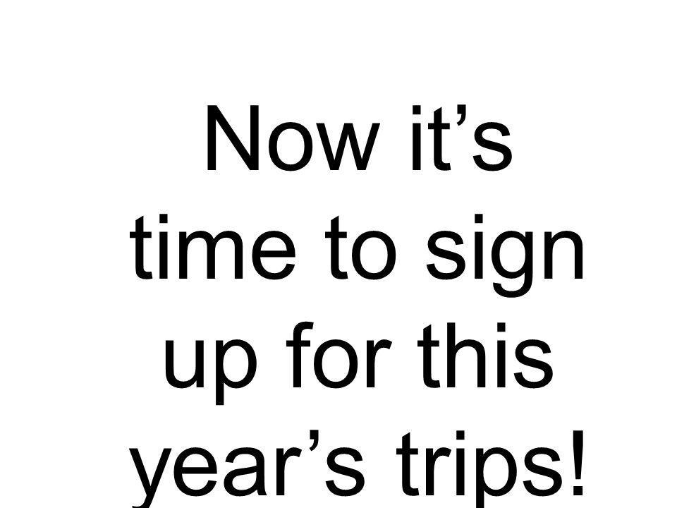 Now its time to sign up for this years trips!