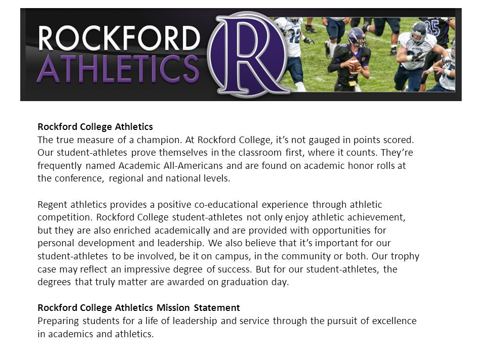 Rockford College Athletics The true measure of a champion. At Rockford College, its not gauged in points scored. Our student-athletes prove themselves