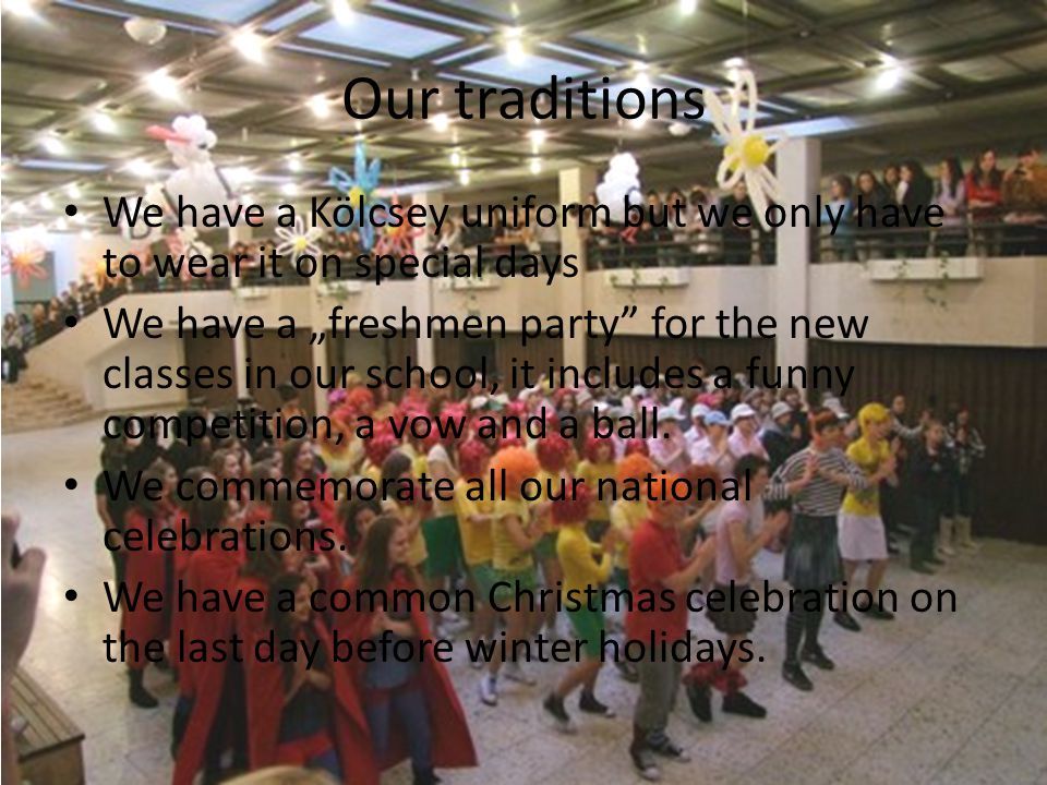 Our traditions We have a Kölcsey uniform but we only have to wear it on special days We have a freshmen party for the new classes in our school, it includes a funny competition, a vow and a ball.