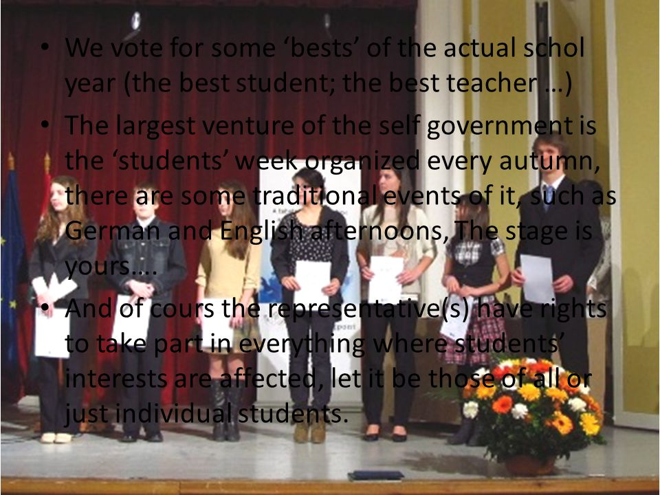 We vote for some bests of the actual schol year (the best student; the best teacher …) The largest venture of the self government is the students week organized every autumn, there are some traditional events of it, such as German and English afternoons, The stage is yours….