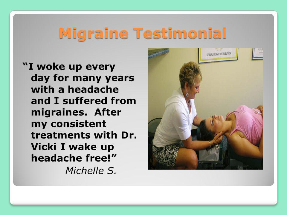 Migraine Testimonial I woke up every day for many years with a headache and I suffered from migraines. After my consistent treatments with Dr. Vicki I
