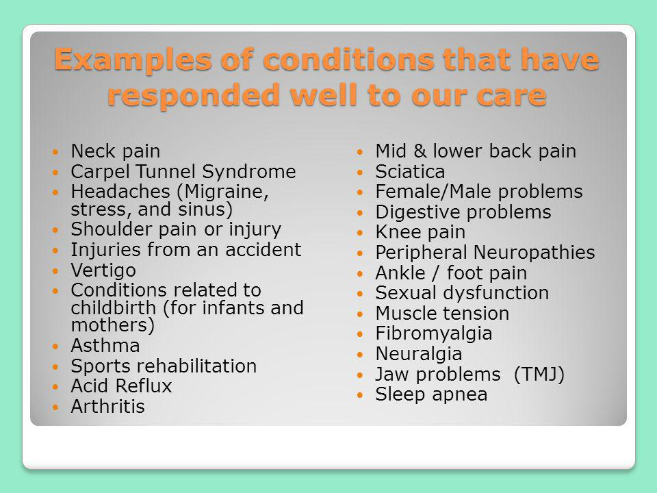 Examples of conditions that have responded well to our care Neck pain Carpel Tunnel Syndrome Headaches (Migraine, stress, and sinus) Shoulder pain or