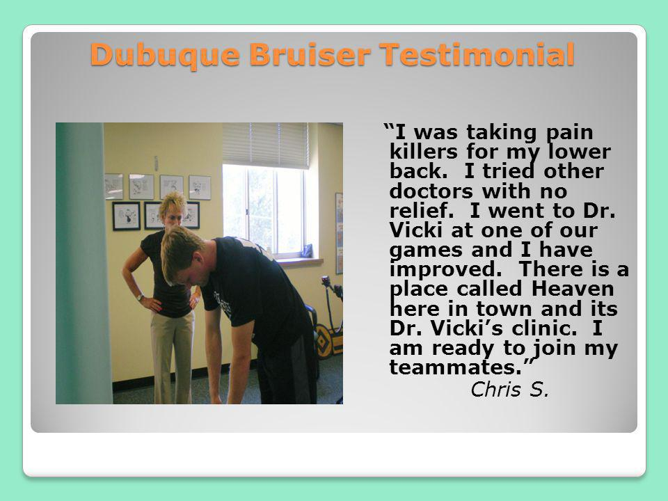 Dubuque Bruiser Testimonial I was taking pain killers for my lower back. I tried other doctors with no relief. I went to Dr. Vicki at one of our games