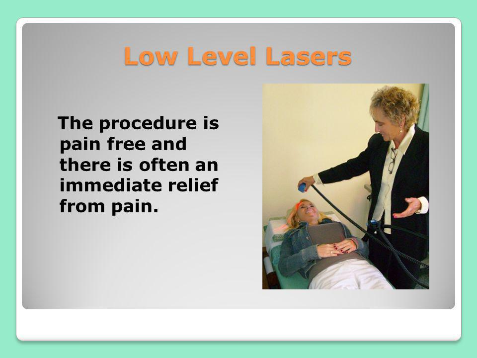 Low Level Lasers The procedure is pain free and there is often an immediate relief from pain.