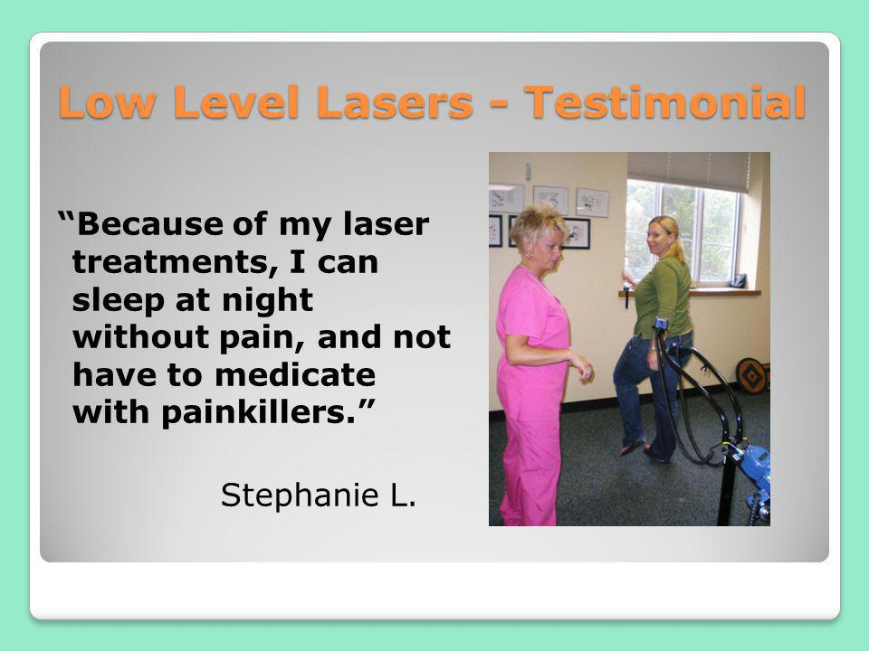 Low Level Lasers - Testimonial Because of my laser treatments, I can sleep at night without pain, and not have to medicate with painkillers. Stephanie