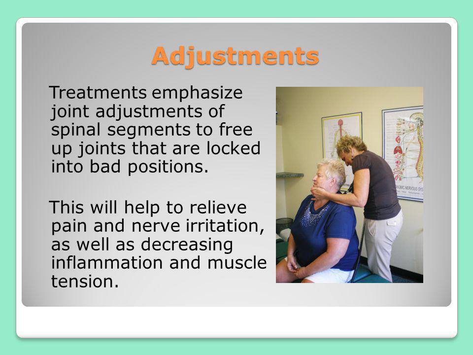 Adjustments Treatments emphasize joint adjustments of spinal segments to free up joints that are locked into bad positions. This will help to relieve